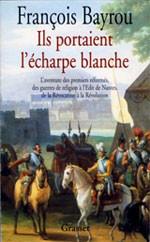Ils portaient l'écharpe blanche (L'aventure des premiers réformés) (François Bayrou)