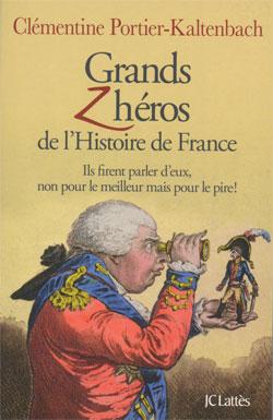 Grands z'héros de l'Histoire de France (Ils firent parler d'eux, non pour le meilleur mais pour le pire !) (Clémentine Portier-Kaltenbach)