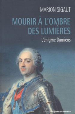 L'énigme Damiens (Mourir à l'ombre des Lumières) (Marion Sigaut)