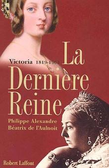 La dernière reine (Victoria (1819-1901)) (Philippe Alexandre et Béatrix de l'Aulnoit)