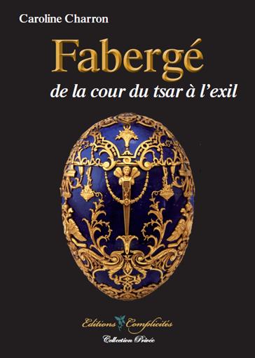 Fabergé, de la cour du tsar à l'exil (Caroline Charron, 2013, éditions Complicités, 200 pages, 22 euros)