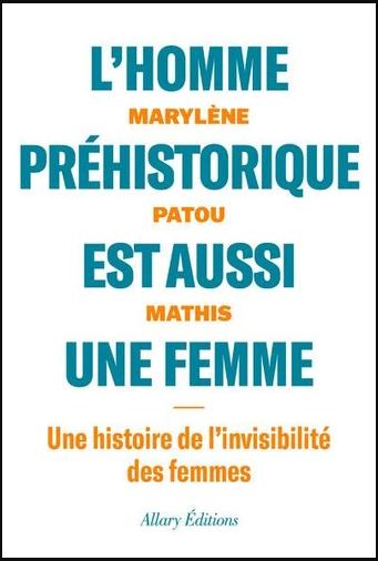 L'homme préhistorique est aussi une femme (Une histoire de l'invisibilité des femmes) (Marylène Patou-Mathis)