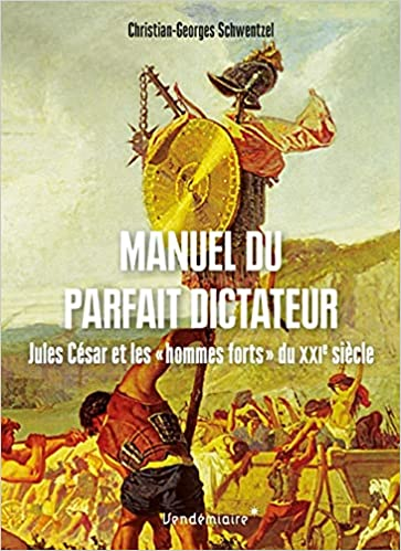 Manuel du parfait dictateur (Jules César et les «hommes forts» du XXIe siècle) (Christian-Georges Schwentzel)