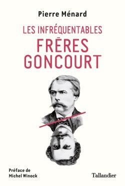 Les infréquentables frères Goncourt (Deux chroniqueurs acerbes du Paris littéraire) (Pierre Ménard)