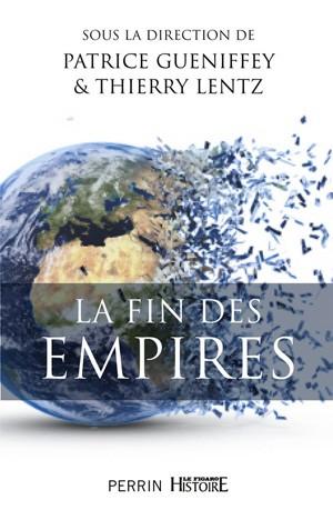 La fin des empires (ouvrage collectif) (Patrice Gueniffey et Thierry Lentz)