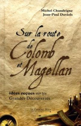 Sur la route de Colomb et Magellan (Idées reçues sur les grandes découvertes) (Michel Chandeigne et Jean-Paul Duviols)