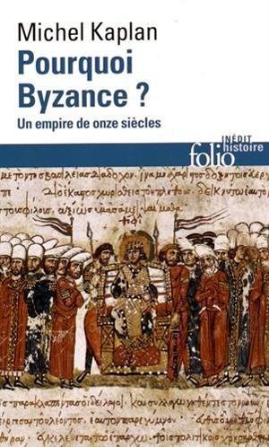 Pourquoi Byzance ? (Un empire de onze siècles) (Michel Kaplan)