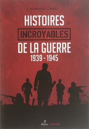 Histoires incroyables de la guerre (1939-1945) (Dominique Lormier)