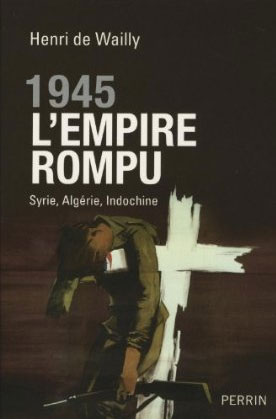1945 l'empire rompu (Syrie, Algérie, Indochine) (Henri de Wailly)