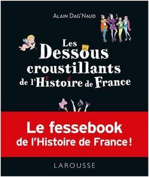 Les dessous croustillants de l'Histoire de France (Le <em>«fessebook»</em> de l'Histoire de France!) (Alain Dag'Naud)
