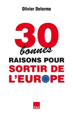 30 (bonnes) raisons pour sortir de l'Europe, Olivier Delorme, H&O, novembre 2016, 17 euros