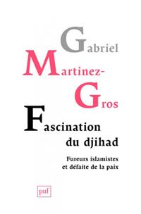 Fascination du djihad (Fureurs islamistes et défaite de la paix) (Gabriel Martinez-Gros)