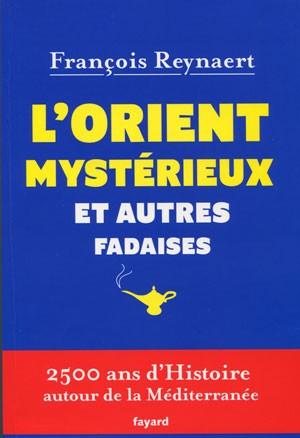 L'Orient mystérieux et autres fadaises (2500 ans d'histoire autour de la Méditerranée) (François Reynaert)