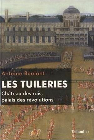 Les Tuileries (Château des rois, palais des révolutions) (Antoine Boulant)
