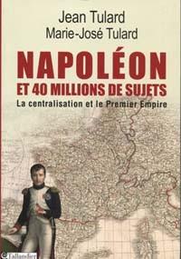 Napoléon et 40 millions de sujets (La centralisation et le Premier Empire) (Jean et Marie-José Tulard)